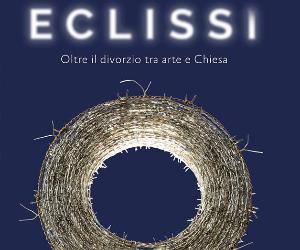 Attività: Eclissi: oltre il divorzio tra arte e Chiesa