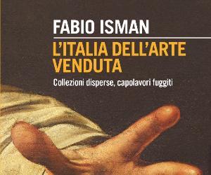 Libri: L'Italia dell'arte venduta. Collezioni disperse, capolavori fuggiti